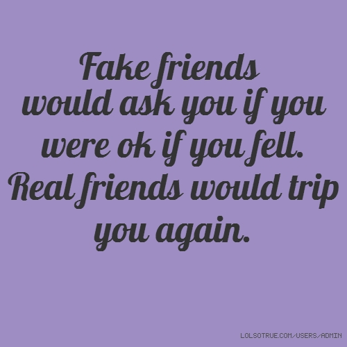 Fake friends would ask you if you were ok if you fell. Real friends would trip you again.