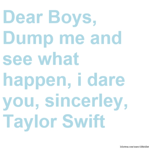 Dear Boys, Dump me and see what happen, i dare you, sincerley, Taylor Swift