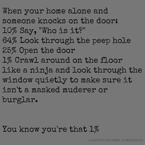 "When your home alone and someone knocks on the door: 10% Say, ""Who is it?"" 64% Look through the peep hole 25% Open the door 1% Crawl around on the floor like a ninja and look through the window quietly to make sure it isn't a masked muderer or burglar. You know you're that 1%"