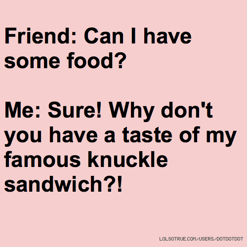 Friend: Can I have some food? Me: Sure! Why don't you have a taste of my famous knuckle sandwich?!