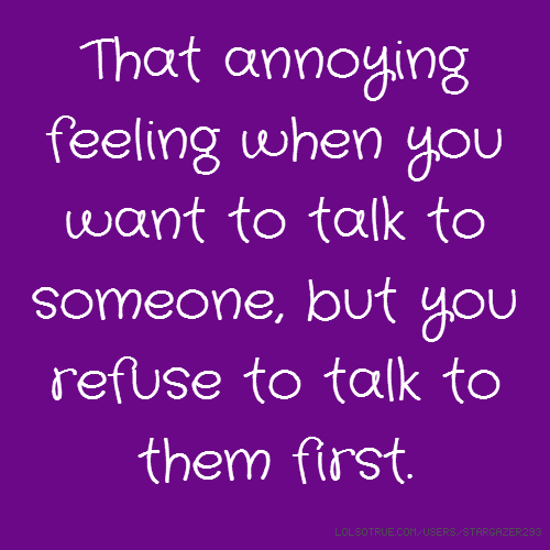 That annoying feeling when you want to talk to someone, but you refuse to talk to them first.