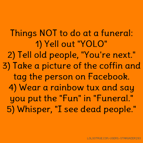 "Things NOT to do at a funeral: 1) Yell out ""YOLO"" 2) Tell old people, ""You're next."" 3) Take a picture of the coffin and tag the person on Facebook. 4) Wear a rainbow tux and say you put the ""Fun"" in ""Funeral."" 5) Whisper, ""I see dead people."""