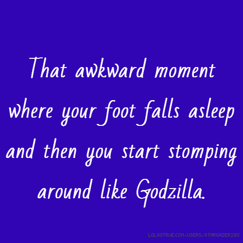 That awkward moment where your foot falls asleep and then you start stomping around like Godzilla.