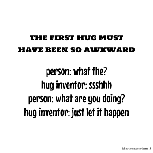 the first hug must have been so awkward person: what the? hug inventor: ssshhh person: what are you doing? hug inventor: just let it happen