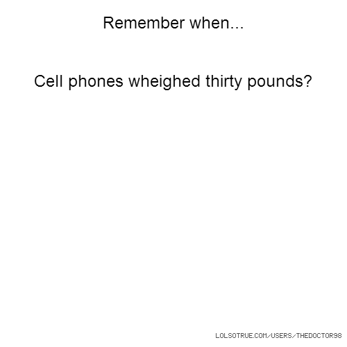 Remember when... Cell phones wheighed thirty pounds?