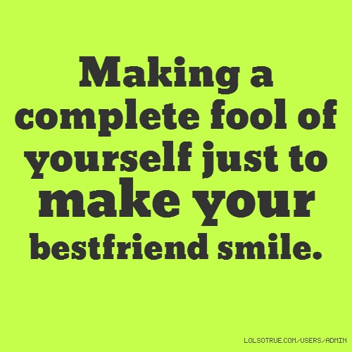 Making a complete fool of yourself just to make your bestfriend smile.