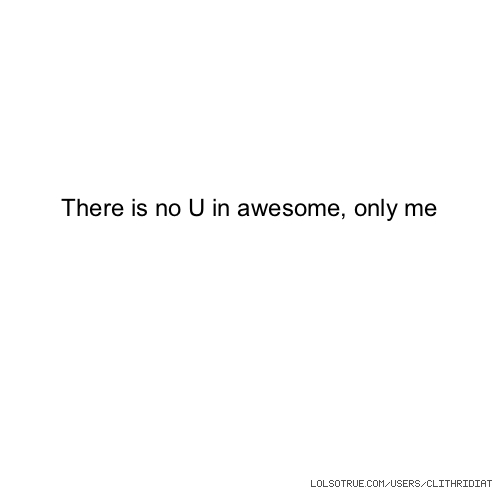 There is no U in awesome, only me