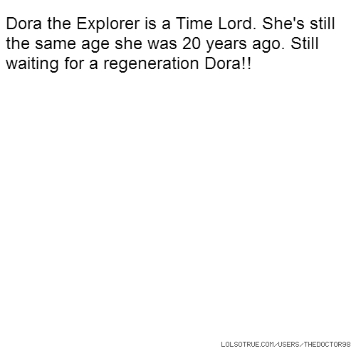 Dora the Explorer is a Time Lord. She's still the same age she was 20 years ago. Still waiting for a regeneration Dora!!