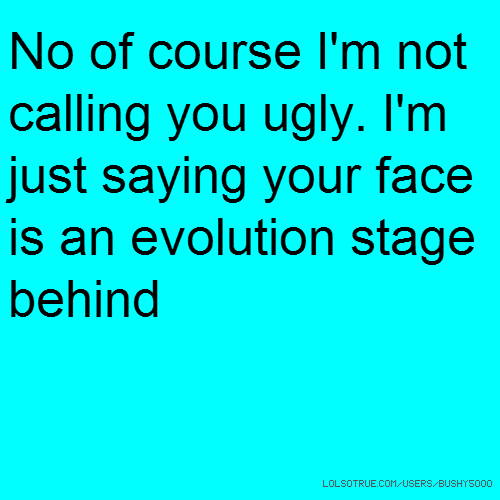 No of course I'm not calling you ugly. I'm just saying your face is an evolution stage behind
