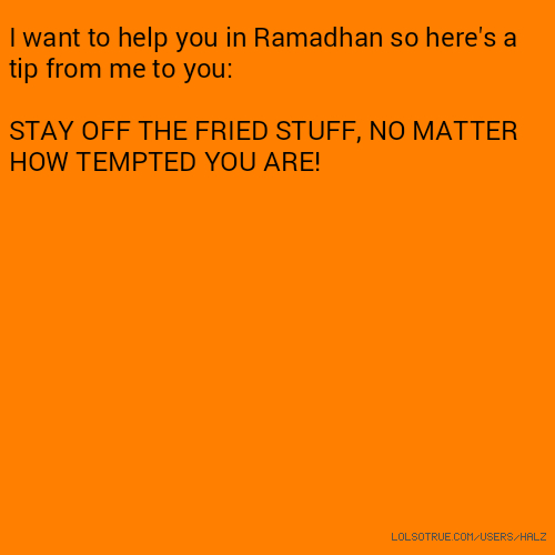 I want to help you in Ramadhan so here's a tip from me to you: STAY OFF THE FRIED STUFF, NO MATTER HOW TEMPTED YOU ARE!
