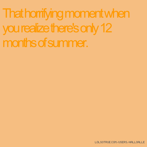 That horrifying moment when you realize there's only 12 months of summer.