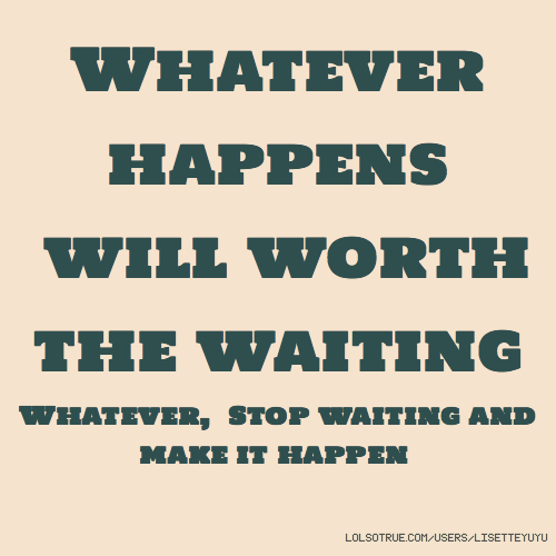 Whatever happens will worth the waiting Whatever, Stop waiting and make it happen