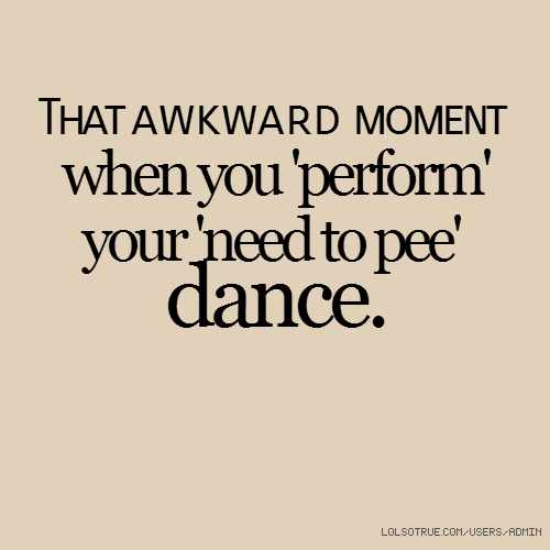 That awkward moment when you 'perform' your 'need to pee' dance.