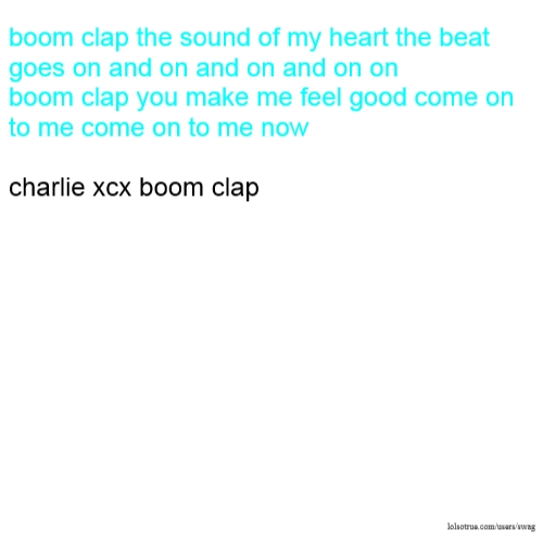 boom clap the sound of my heart the beat goes on and on and on and on on boom clap you make me feel good come on to me come on to me now charlie xcx boom clap