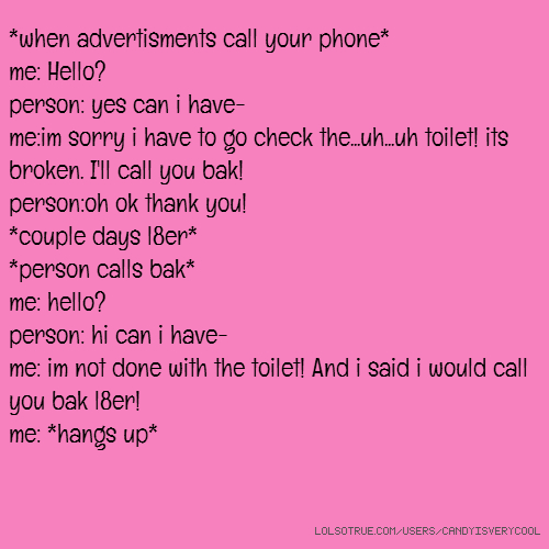*when advertisments call your phone* me: Hello? person: yes can i have- me:im sorry i have to go check the...uh...uh toilet! its broken. I'll call you bak! person:oh ok thank you! *couple days l8er* *person calls bak* me: hello? person: hi can i have- me: im not done with the toilet! And i said i would call you bak l8er! me: *hangs up*