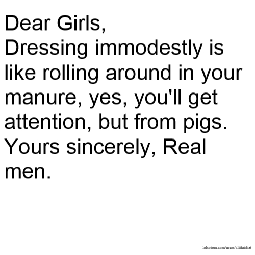 Dear Girls, Dressing immodestly is like rolling around in your manure, yes, you'll get attention, but from pigs. Yours sincerely, Real men.