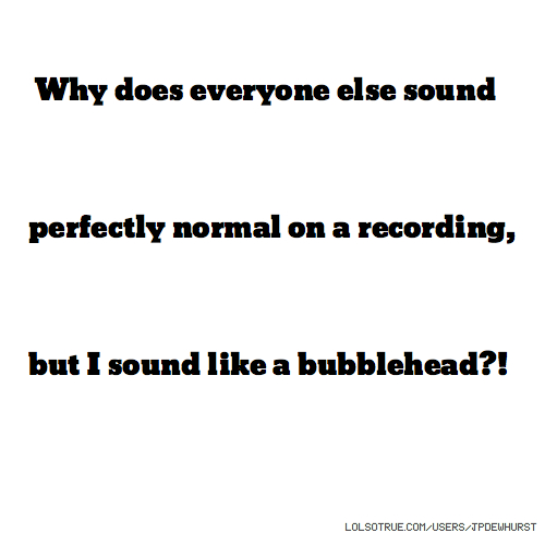 Why does everyone else sound perfectly normal on a recording, but I sound like a bubblehead?!
