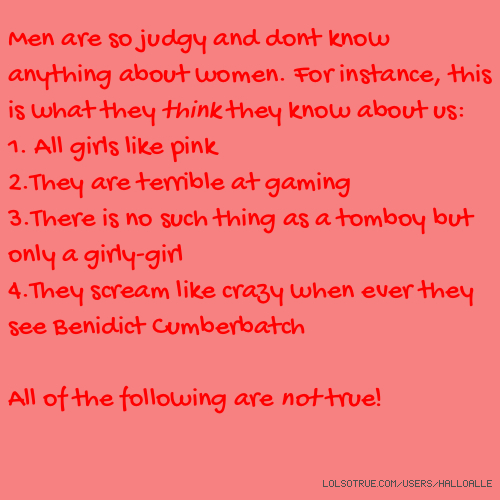 Men are so judgy and dont know anything about women. For instance, this is what they think they know about us: 1. All girls like pink 2.They are terrible at gaming 3.There is no such thing as a tomboy but only a girly-girl 4.They scream like crazy when ever they see Benidict Cumberbatch All of the following are not true!