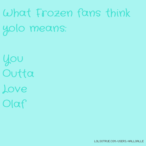 What Frozen fans think yolo means: You Outta Love Olaf