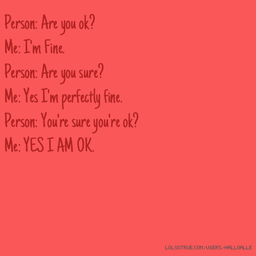 Person: Are you ok? Me: I'm Fine. Person: Are you sure? Me: Yes I'm perfectly fine. Person: You're sure you're ok? Me: YES I AM OK.