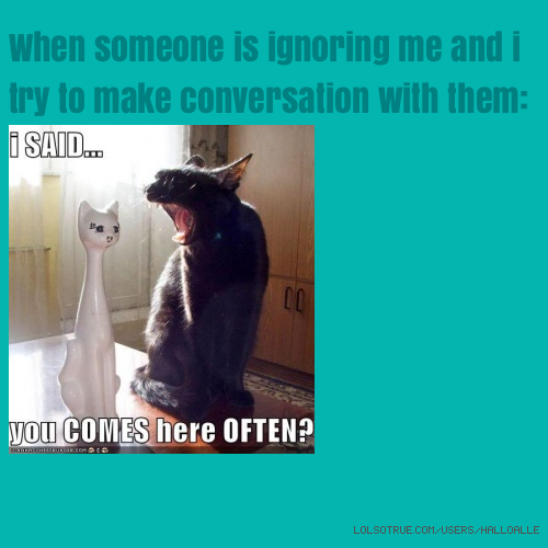 When someone is ignoring me and i try to make conversation with them: