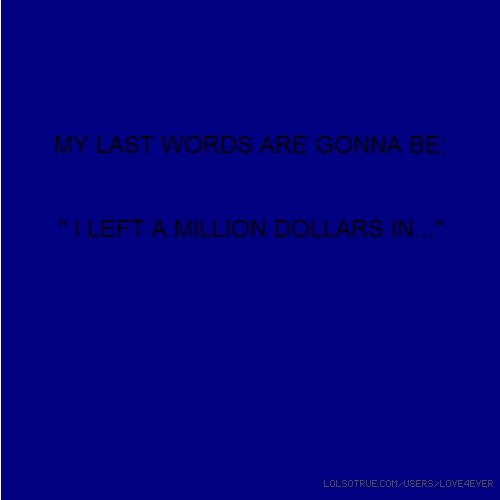 "MY LAST WORDS ARE GONNA BE: "" I LEFT A MILLION DOLLARS IN..."""