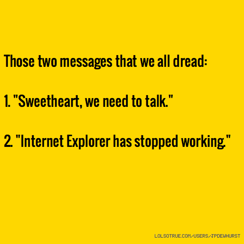 "Those two messages that we all dread: 1. ""Sweetheart, we need to talk."" 2. ""Internet Explorer has stopped working."""