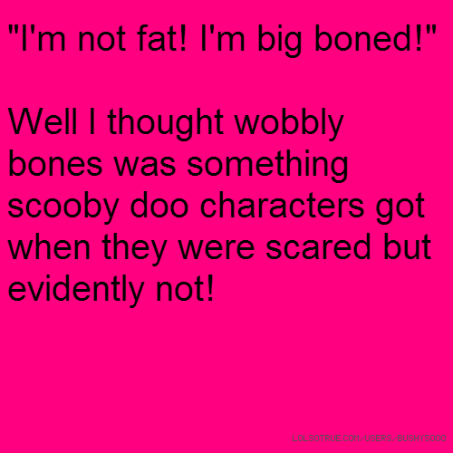 """I'm not fat! I'm big boned!"" Well I thought wobbly bones was something scooby doo characters got when they were scared but evidently not!"