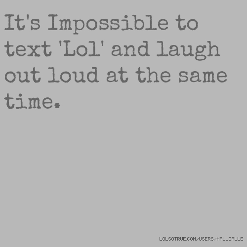 It's Impossible to text 'Lol' and laugh out loud at the same time.