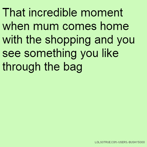 That incredible moment when mum comes home with the shopping and you see something you like through the bag