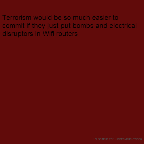 Terrorism would be so much easier to commit if they just put bombs and electrical disruptors in Wifi routers