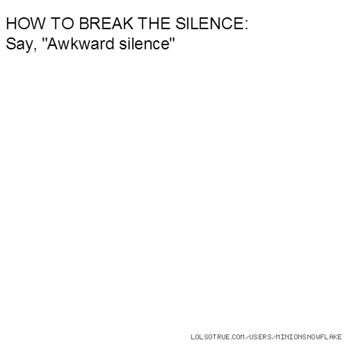 "HOW TO BREAK THE SILENCE: Say, ""Awkward silence"""