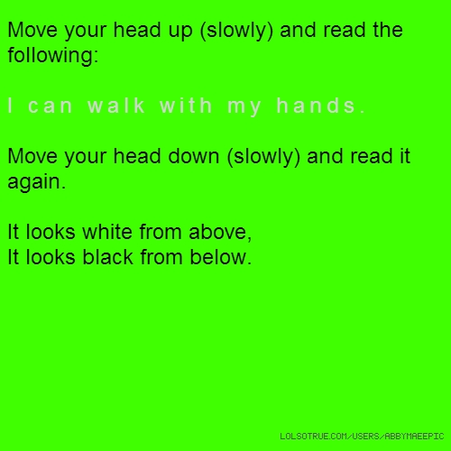 Move your head up (slowly) and read the following: I can walk with my hands. Move your head down (slowly) and read it again. It looks white from above, It looks black from below.