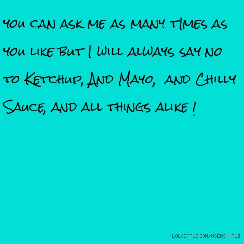 you can ask me as many tImes as you like but I will always say no to Ketchup, And Mayo, and Chilly Sauce, and all things alike !