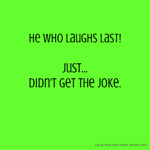 He who laughs last! Just... Didn't get the joke.