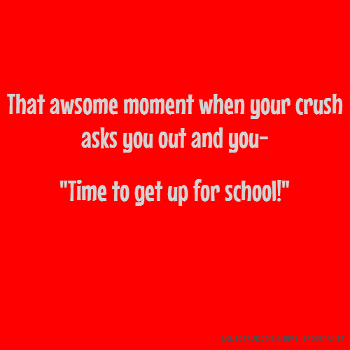 "That awsome moment when your crush asks you out and you- ""Time to get up for school!"""
