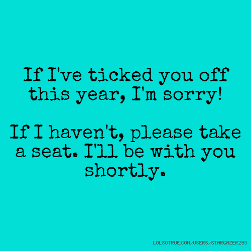 If I've ticked you off this year, I'm sorry! If I haven't, please take a seat. I'll be with you shortly.