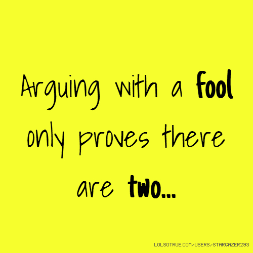 Arguing with a fool only proves there are two...