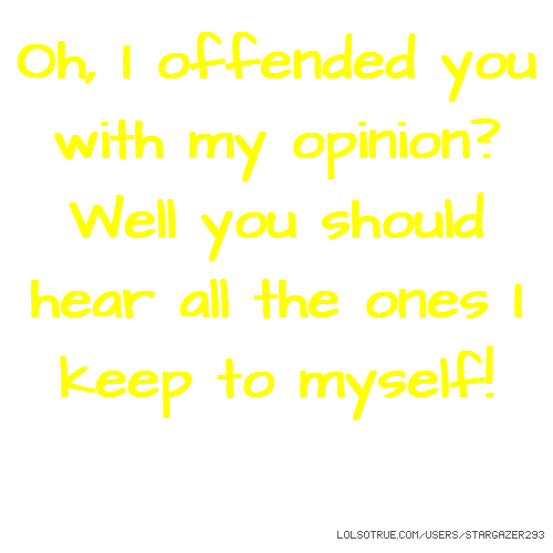 Oh, I offended you with my opinion? Well you should hear all the ones I keep to myself!