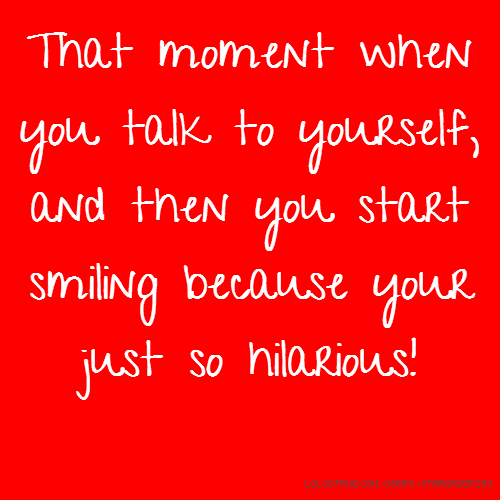 That moment when you talk to yourself, and then you start smiling because your just so hilarious!