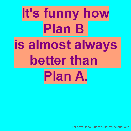 It's funny how Plan B is almost always better than Plan A.