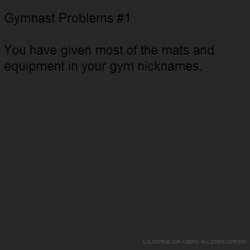 Gymnast Problems #1 You have given most of the mats and equipment in your gym nicknames.