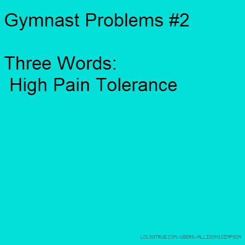 Gymnast Problems #2 Three Words: High Pain Tolerance
