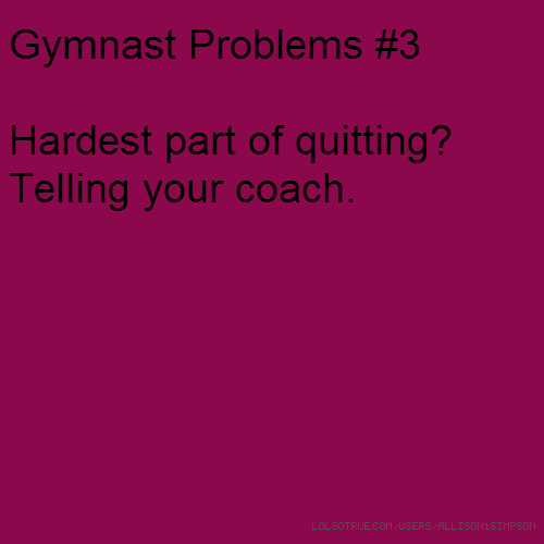 Gymnast Problems #3 Hardest part of quitting? Telling your coach.