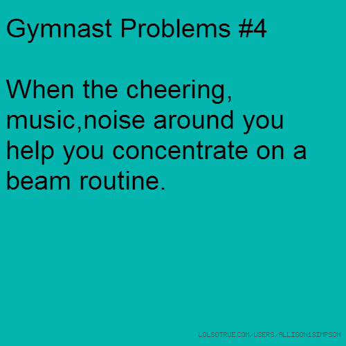 Gymnast Problems #4 When the cheering, music,noise around you help you concentrate on a beam routine.