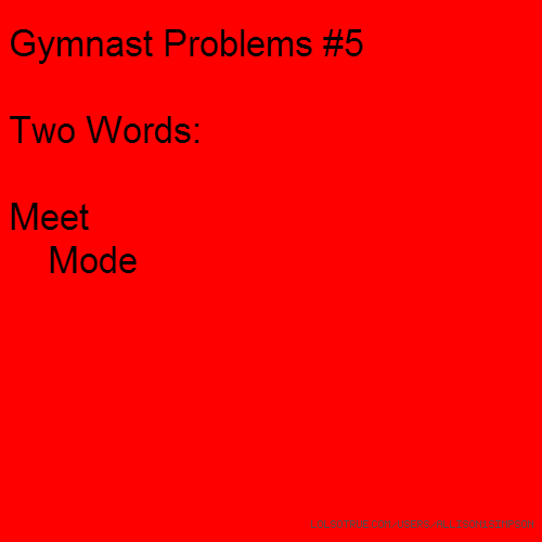 Gymnast Problems #5 Two Words: Meet Mode