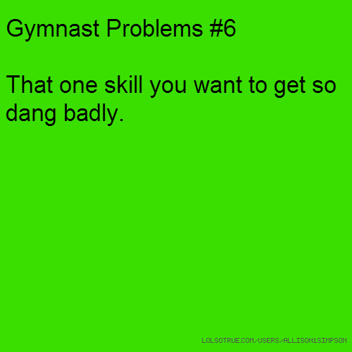 Gymnast Problems #6 That one skill you want to get so dang badly.