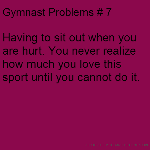 Gymnast Problems # 7 Having to sit out when you are hurt. You never realize how much you love this sport until you cannot do it.