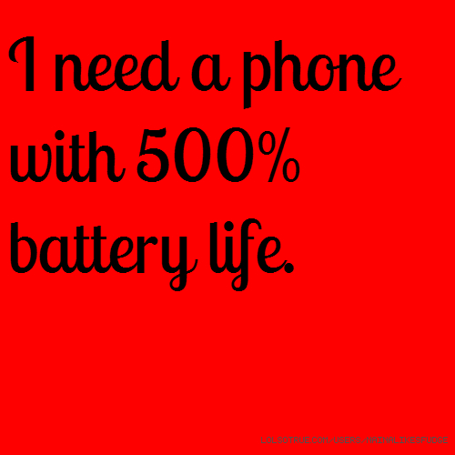 I need a phone with 500% battery life.