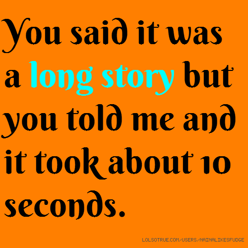 You said it was a long story but you told me and it took about 10 seconds.